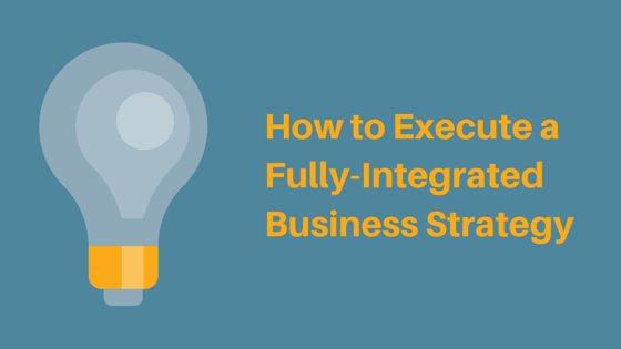 How to Execute a Fully-Integrated Business Strategy